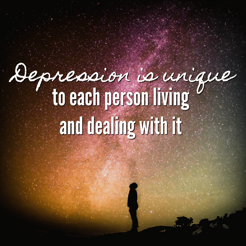 Depression is unique to each person living and dealing with it