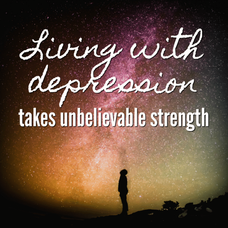 Living with depression takes unbelievable strength