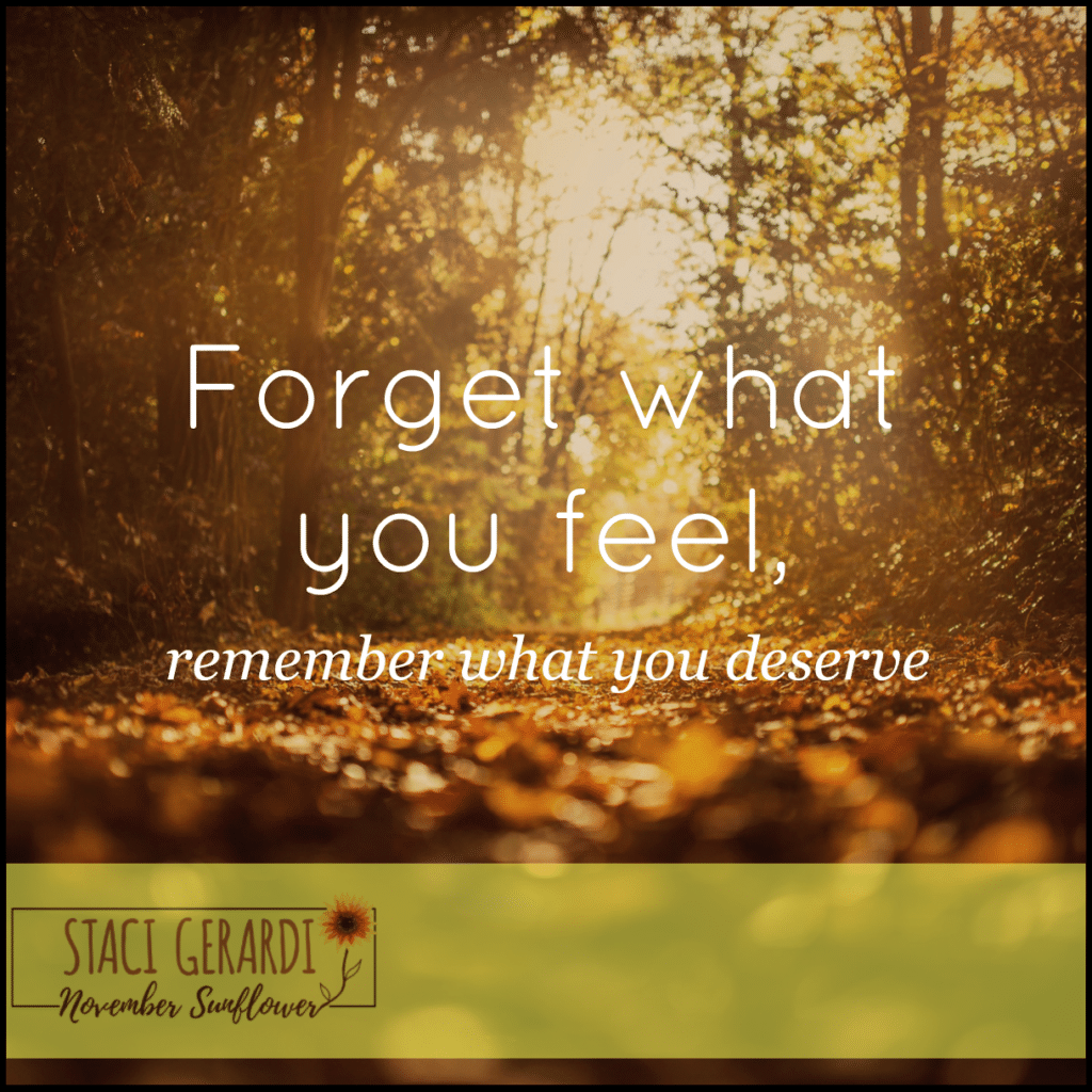 Forget what you feel, remember what you deserve