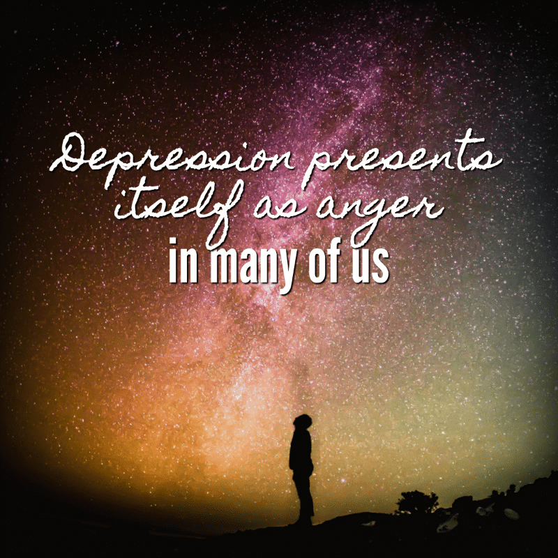 Depression presents itself as anger in many of us