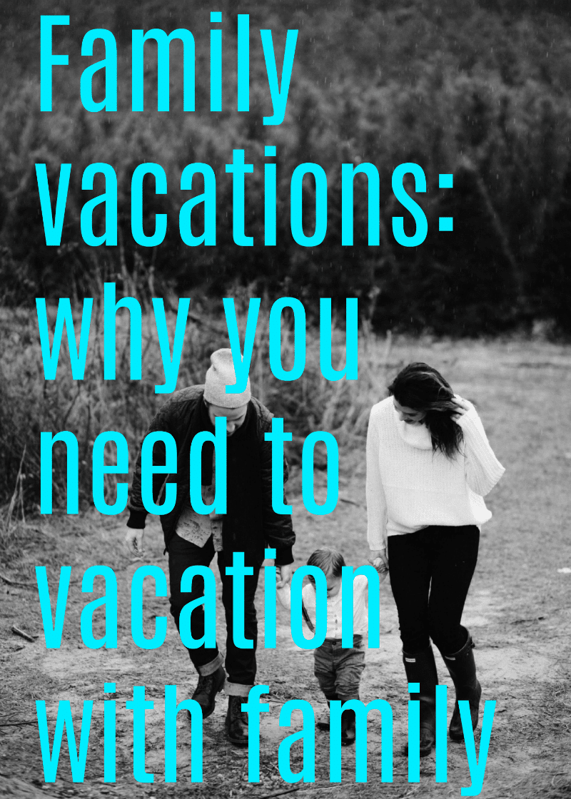 Family vacations why you need to vacation with your family