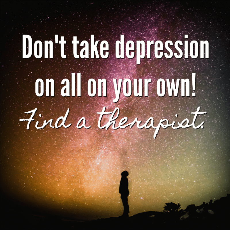Don't take depression on all on your own! Find a therapist.