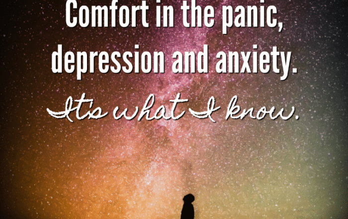Comfort in the panic, depression and anxiety. It's what I know.
