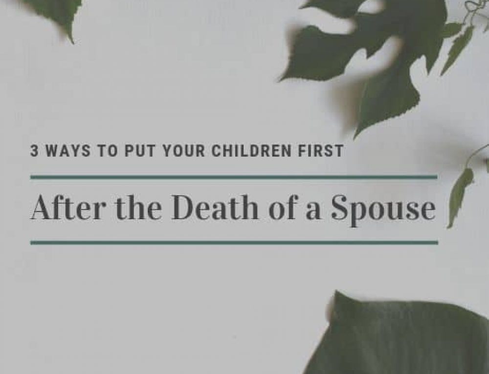 3 Ways to Put Your Children First After the Death of a Spouse