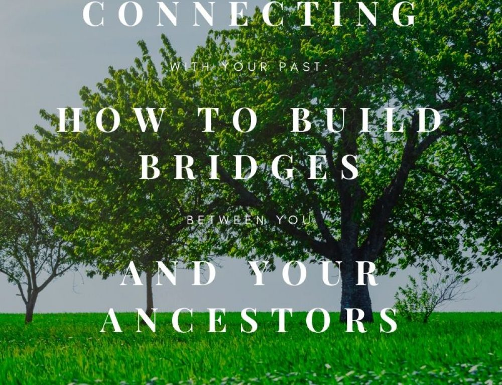 Connecting with Your Past: Build Bridges Between You and Your Ancestors