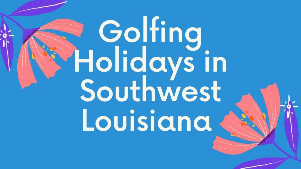 golfing holidays in southwest louisiana