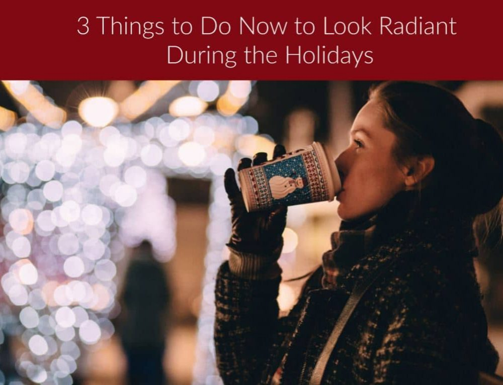 3 Things to Do Now to Look Radiant During the Holidays