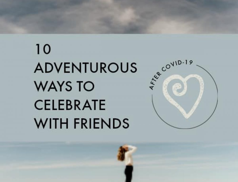 10 adventurous ways to celebrate with friends after Covid 19