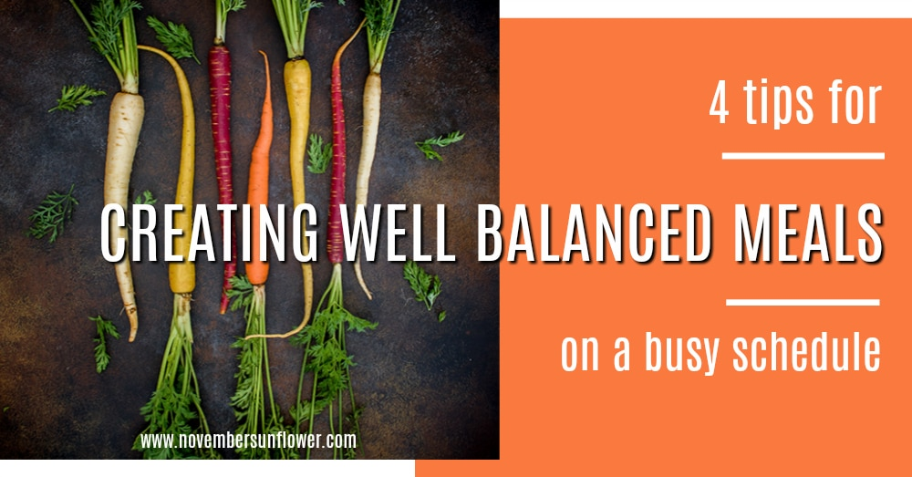 4 tips for creating well balanced meals on a busy schedule