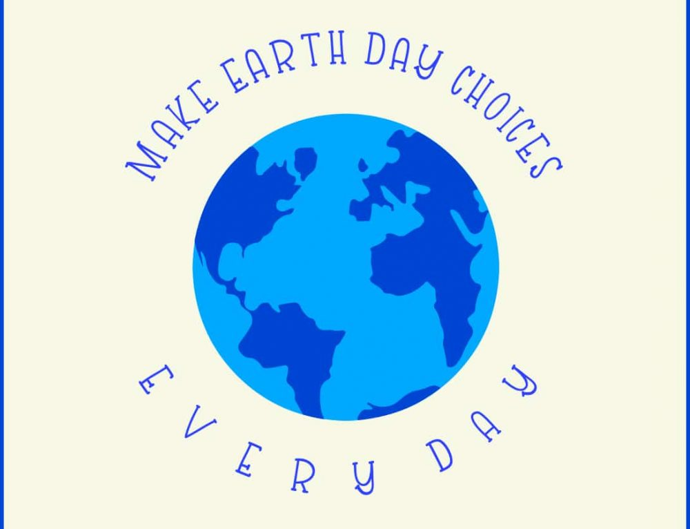 7 ways: make Earth Day choices every day [Second Edition: April 2020]