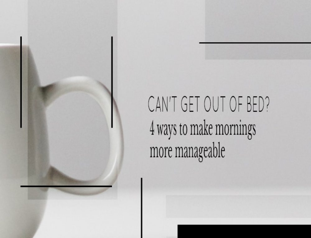 Can't Get out of Bed? 4 Ways to Make Mornings More Manageable