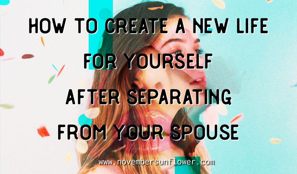 how to create a new life for yourself after separating from your spouse