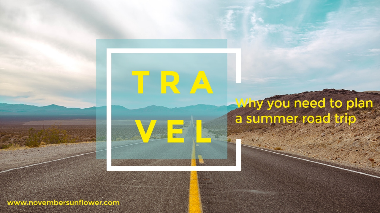 Why you need to plan a summer road trip